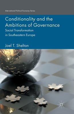 Conditionality and the Ambitions of Governance: Social Transformation in Southeastern Europe - Shelton, Joel T