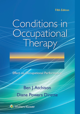 Conditions in Occupational Therapy: Effect on Occupational Performance - Atchison, Ben, Dr., PhD, and Dirette, Diane, Dr., PhD