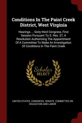 Conditions in the Paint Creek District, West Virginia: Hearings ... Sixty-Third Congress, First Session Pursuant to S. Res. 37, a Resolution Authorizing the Appointment of a Committee to Make an Investigation of Conditions in the Paint Creek - United States Congress Senate Committ (Creator)