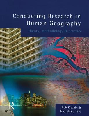 Conducting Research in Human Geography: Theory, Methodology and Practice - Kitchen, Robert, and Kitchin, Rob, Dr., and Tate, Nicholas J