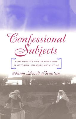 Confessional Subjects: Revelations of Gender and Power in Victorian Literature and Culture - Bernstein, Susan David