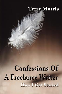 Confessions of a Freelance Writer: How I Got Started - Morris, Terry, and Morris, Dick (Preface by)