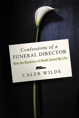 Confessions of a Funeral Director: How the Business of Death Saved My Life - Wilde, Caleb