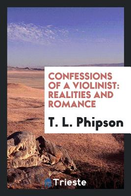 Confessions of a Violinist: Realities and Romance - Phipson, T L, Dr.