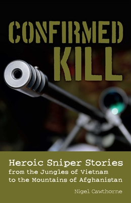 Confirmed Kill: Heroic Sniper Stories from the Jungles of Vietnam to the Mountains of Afghanistan - Cawthorne, Nigel