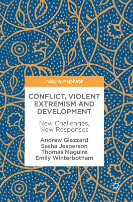 Conflict, Violent Extremism and Development: New Challenges, New Responses - Glazzard, Andrew, and Jesperson, Sasha, and Maguire, Thomas