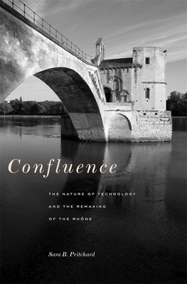 Confluence: The Nature of Technology and the Remaking of the Rhone - Pritchard, Sara B.