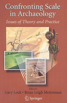 Confronting Scale in Archaeology: Issues of Theory and Practice - Lock, Gary (Editor), and Molyneaux, Brian Leigh (Editor)