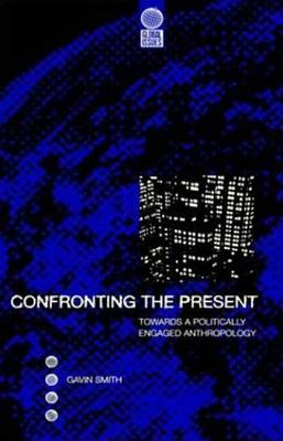 Confronting the Present: Towards a Politically Engaged Anthropology - Smith, Gavin