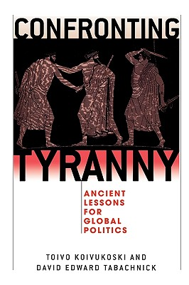 Confronting Tyranny: Ancient Lessons for Global Politics - Koivukoski, Toivo (Editor), and Tabachnick, David Edward (Contributions by), and Beiner, Ronald (Contributions by)