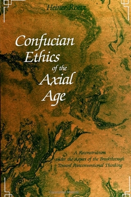 Confucian Ethics of the Axial Age: A Reconstruction Under the Aspect of the Breakthrough Toward Postconventional Thinking - Roetz, Heiner