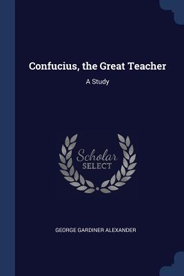 Confucius, the Great Teacher: A Study - Alexander, George Gardiner