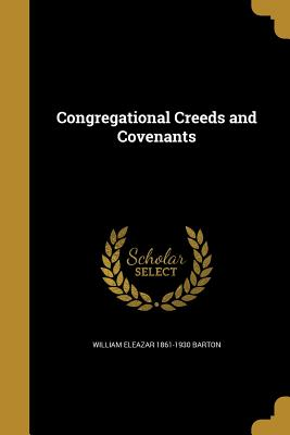 Congregational Creeds and Covenants - Barton, William Eleazar 1861-1930