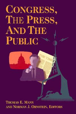 Congress, the Press, and the Public - Mann, Thomas E (Editor), and Ornstein, Norman J (Editor)