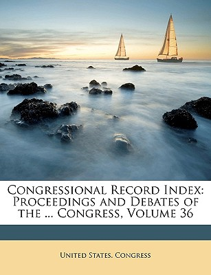 Congressional Record Index: Proceedings and Debates of the ... Congress, Volume 34 - United States Congress, States Congress (Creator)