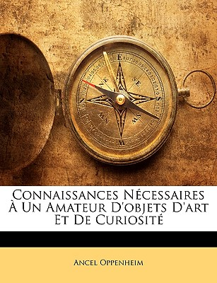Connaissances Necessaires a Un Amateur D'Objets D'Art Et de Curiosite - Oppenheim, Ancel