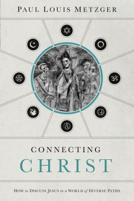 Connecting Christ: How to Discuss Jesus in a World of Diverse Paths - Metzger, Paul Louis