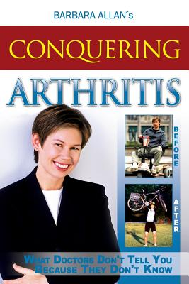 Conquering Arthritis: What Doctors Don't Tell You Because They Don't Know - Allan, Barbara D