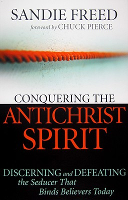 Conquering the Antichrist Spirit: Discerning and Defeating the Seducer That Binds Believers Today - Freed, Sandie