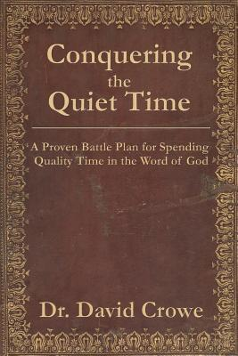 Conquering the Quiet Time: A Proven Battle Plan for Spending Quality Time in the Word of God - Crowe, David M