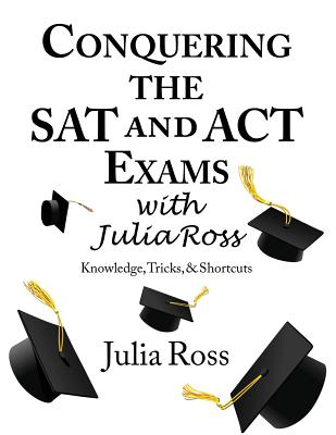 Conquering the SAT and ACT Exams with Julia Ross - Ross, Julia, and Knitzer, Rachel (Contributions by)
