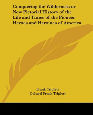 Conquering the Wilderness or New Pictorial History of the Life and Times of the Pioneer Heroes and Heroines of America - Triplett, Frank, and Triplett, Colonel Frank