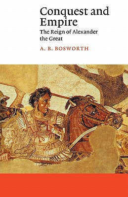 Conquest and Empire: The Reign of Alexander the Great - Bosworth, A B