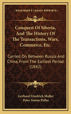 Conquest of Siberia, and the History of the Transactions, Wars, Commerce, Etc.: Carried on Between Russia and China, from the Earliest Period (1842) - Muller, Gerhard Friedrich, and Pallas, Peter Simon