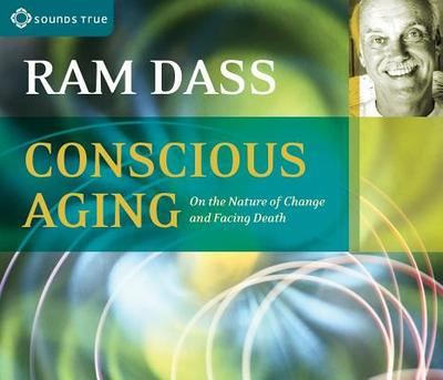 Conscious Aging: On the Nature of Change and Facing Death - Ram Dass, Ram
