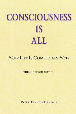 Consciousness Is All: Now Life Is Completely New - Dziuban, Peter Francis