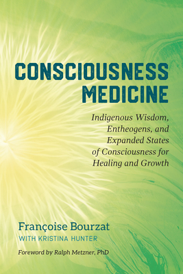 Consciousness Medicine: Indigenous Wisdom, Entheogens, and Expanded States of Consciousness for Healing and Growth - Bourzat, Françoise, and Hunter, Kristina, and Metzner, Ralph (Foreword by)