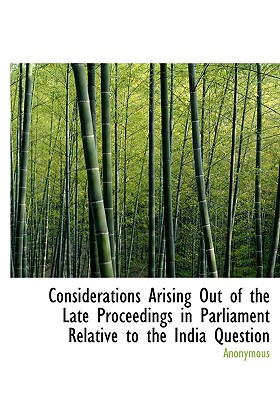 Considerations Arising Out of the Late Proceedings in Parliament Relative to the India Question - Anonymous