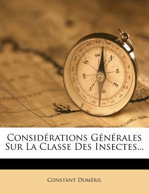 Considerations Generales Sur La Classe Des Insectes... - Dum Ril, Constant, and Dumeril, Constant
