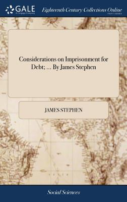 Considerations on Imprisonment for Debt; ... by James Stephen - Stephen, James