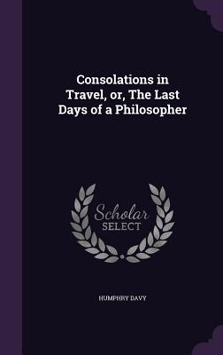 Consolations in Travel, Or, the Last Days of a Philosopher - Davy, Humphry, Sir