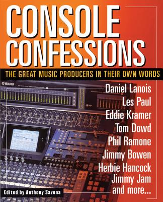 Console Confessions: The Great Music Producers in Their Own Words - Savona, Anthony (Editor)