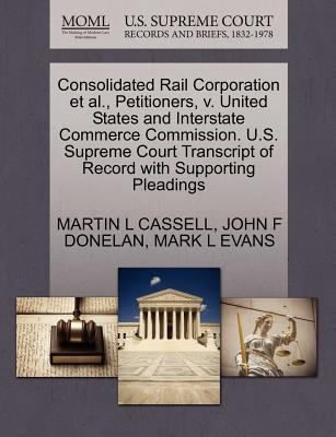 Consolidated Rail Corporation et al., Petitioners, V. United States and Interstate Commerce Commission. U.S. Supreme Court Transcript of Record with Supporting Pleadings - Cassell, Martin L, and Donelan, John F, and Evans, Mark L