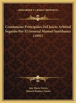 Constancias Principales del Juicio Arbitral Seguido Por El General Manuel Santibanez (1891) - Garcia, Jose Maria, and Varela, Manuel Ramirez