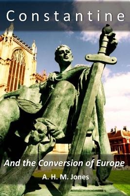 Constantine and the Conversion of Europe - Jones, A H M