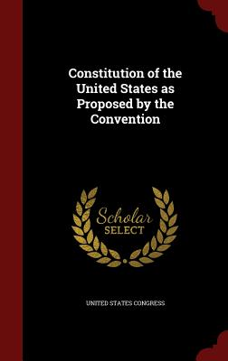 Constitution of the United States as Proposed by the Convention - Congress, United States