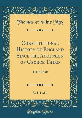 Constitutional History of England Since the Accession of George Third, Vol. 1 of 2: 1760-1860 (Classic Reprint) - May, Thomas Erskine, Sir