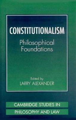 Constitutionalism: Philosophical Foundations - Alexander, Larry (Editor)