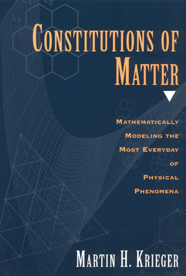 Constitutions of Matter: Mathematically Modeling the Most Everyday of Physical Phenomena - Krieger, Martin H