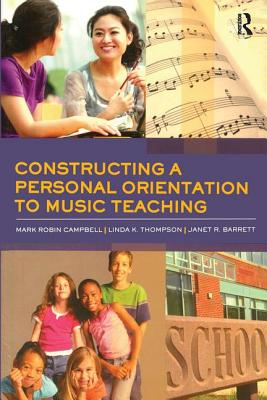 Constructing a Personal Orientation to Music Teaching - Campbell, Mark Robin, and Thompson, Linda K, and Barrett, Janet R, R.N.