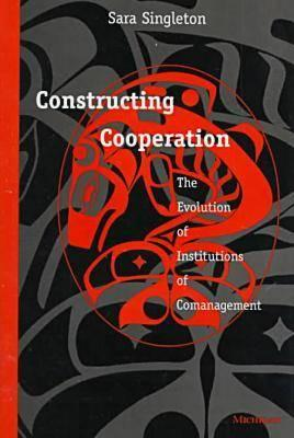 Constructing Cooperation: The Evolution of Institutions of Comanagement - Singleton, Sara Gail