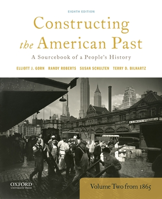 Constructing the American Past: A Sourcebook of a People's History, Volume 2 from 1865 - Gorn, Elliott J, and Roberts, Randy, and Schulten, Susan
