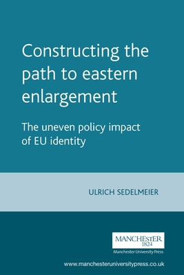 Constructing the Path to Eastern Enlargement: The Uneven Policy Impact of Eu Identity - Sedelmeier, Ulrich