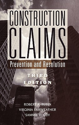 Construction Claims: Prevention and Resolution - Rubin, Robert A, and Fairweather, Virginia, and Guy, Sammie D