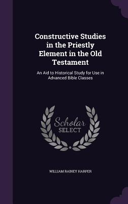 Constructive Studies in the Priestly Element in the Old Testament: An Aid to Historical Study for Use in Advanced Bible Classes - Harper, William Rainey