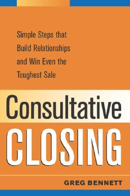 Consultative Closing: Simple Steps That Build Relationships and Win Even the Toughest Sale - Bennett, Greg